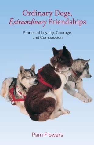 Ordinary Dogs, Extraordinary Friendships: Stories of Loyalty, Courage, and Compassion Pam Flowers