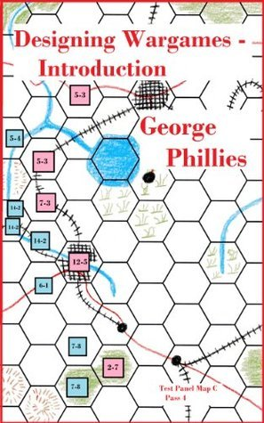 Designing Wargames - Introduction (Studies in Game Design Book 5) George Phillies
