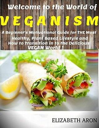 Veganism: A Beginners Motivational Guide for THE Most Healthy, Plant Based Lifestyle and How to Transition in to the Delicious Vegan World!  by  Elizabeth Aron