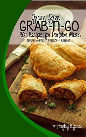 Grain Free Grab-n-Go: Recipes for Portable Meals on the Go!  by  Hayley Barisa Ryczek