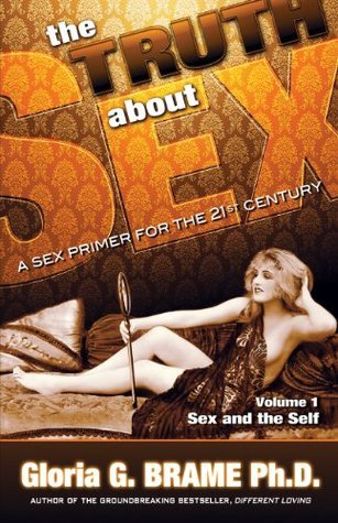 The Truth about Sex, a Sex Primer for the 21st Century Volume I: Sex and the Self  by  Gloria G. Brame