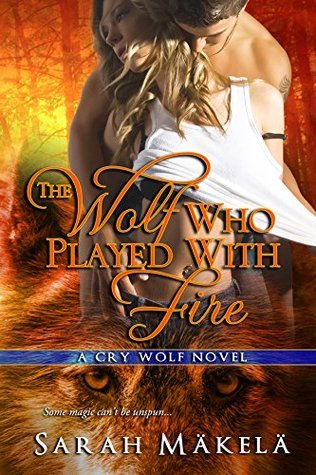 The Wolf Who Played With Fire (Cry Wolf, #2) Sarah Mäkelä