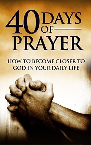 40 Days of Prayer: How to Become Closer to God in Your Daily Life  by  Christine Lopez