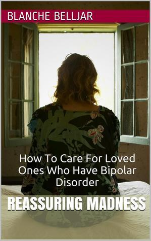 Reassuring Madness: How To Care for Loved Ones Who Have Bipolar Disorder  by  Blanche Belljar
