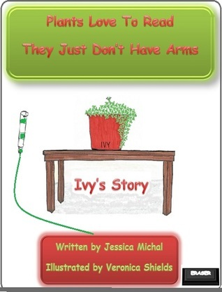 Plants Love To Read They Just Dont Have Arms Ivys Story  by  Jessica Michal