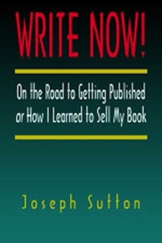 Write Now!: On the Road to Getting Published or How I Learned to Sell My Book  by  Joseph Sutton