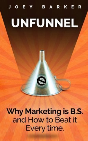 Unfunnel: Why Marketing is B.S. - and How to Beat it Every Time. Joey Barker