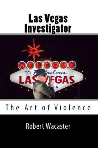Las Vegas Investigator: The Art of Violence Robert Wacaster