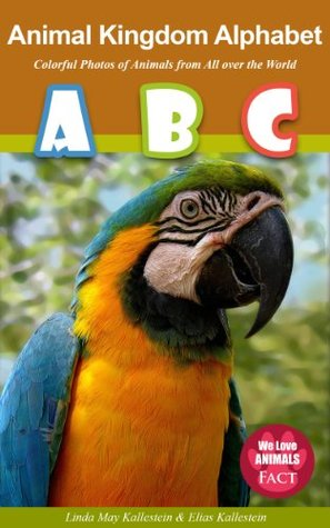 Animal Kingdom Alphabet - Colorful Photos of Animals from All over the World (I Love Animals - FACT #1) Linda May Kallestein