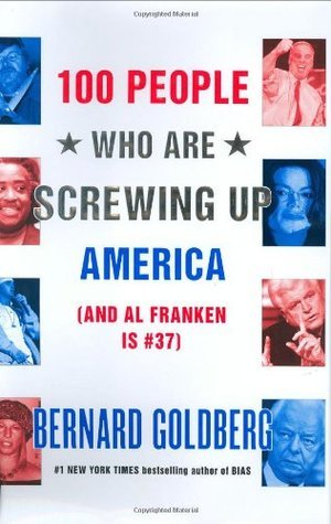100 People Who Are Screwing Up America: (And Al Franken Is #37)  by  Bernard Goldberg