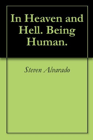 In Heaven and Hell. Being Human.  by  Steven Alvarado