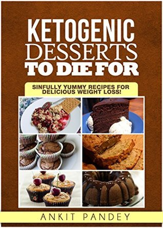 Ketogenic Desserts To Die For: Sinfully Yummy Recipes for Delicious Weight Loss! Ankit Pandey