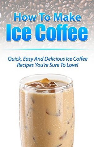 Iced Coffee: Quick Easy And Delicious Iced Coffee Recipes Youre Sure To Love! Susan      Johnson