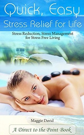 Quick, Easy Stress Relief For Life: Stress Reduction, Stress Management for Stress Free Living  by  Maggie David