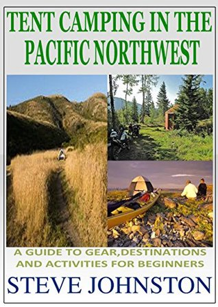 Tent Camping in the Pacific Northwest: A Guide to Gear, Destinations, and Activities for Beginners Steve Johnston