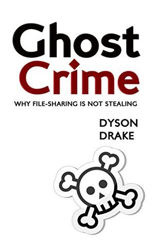 Ghost Crime: Why File Sharing is Not Stealing  by  Dyson Drake