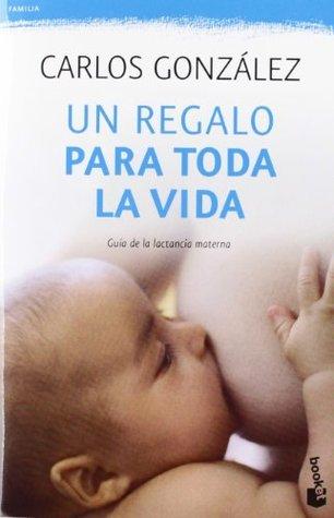 Un regalo para toda la vida: Guía de la lactancia materna Carlos  González