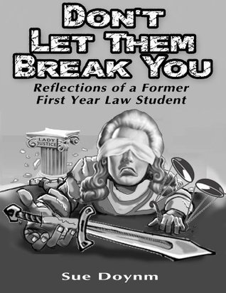 Dont Let Them Break You: Reflections of A Former First Year Law Student Sue Doynm