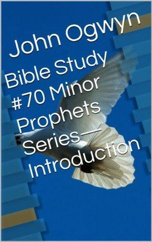 Bible Study #70 Minor Prophets Series-Introduction John Ogwyn