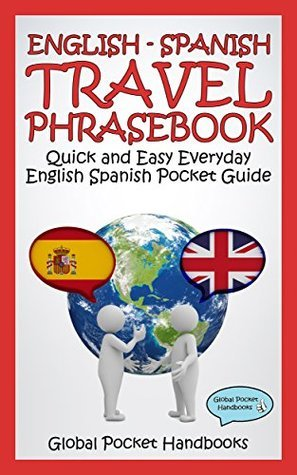ENGLISH - SPANISH TRAVEL PHRASEBOOK: Quick and Easy Everyday English Spanish Pocket Guide GLOBAL POCKET HANDBOOKS