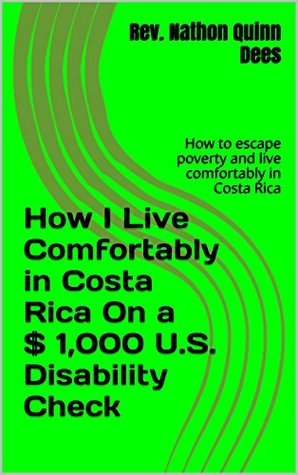 How I Live Comfortably in Costa Rica On a $ 1,000 U.S. Disability Check: How to escape poverty and live comfortably in Costa Rica (The Life and Times of Texas Guitar Legend Nathon Dees Book 12) Nathon Quinn Dees