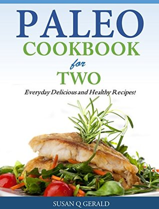 Paleo Cookbook for Two - Everyday Delicious and Healthy Recipes!  by  Susan Q` Gerald