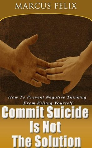 Commit Suicide Is Not The Solution: How To Prevent Negative Thinking From Killing Yourself Marcus Felix