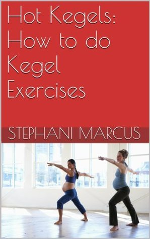 Hot Kegels: How to do Kegel Exercises  by  Stephani Marcus