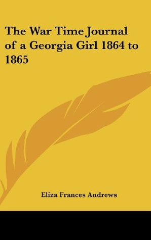 The War Time Journal of a Georgia Girl 1864 to 1865 Eliza Frances Andrews