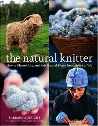 The Natural Knitter: How to Choose, Use, and Knit Natural Fibers from Alpaca to Yak Barbara Albright