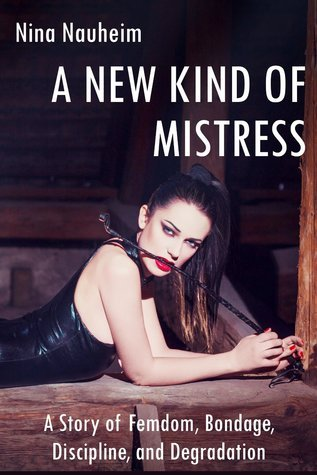 A New Kind of Mistress: A Story of Femdom, Bondage, Discipline, and Degradation  by  Nina Nauheim