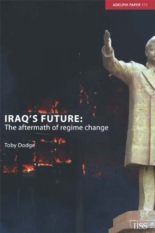 Iraqs Future: The Aftermath of Regime Change (Adelphi series)  by  Toby Dodge