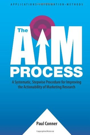 The AIM Process: A Systematic, Stepwise Procedure for Improving the Actionability of Marketing Research  by  Paul Conne