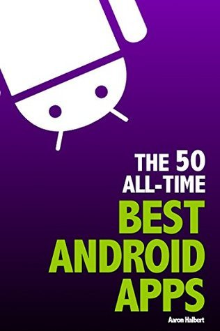 The 50 All-Time Best Android Apps  by  Aaron Halbert