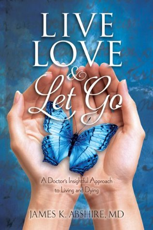 Live, Love & Let Go: A Doctors Insightful Approach to Living and Dying James Abshire