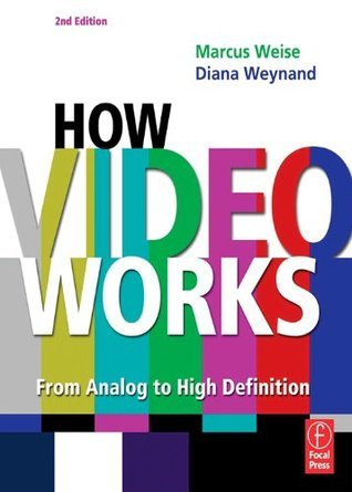 How Video Works: From Analog to High Definition Diana Weynand