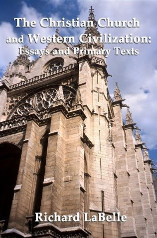 The Christian Church and Western Civilization: Essays and Primary Texts Richard Labelle