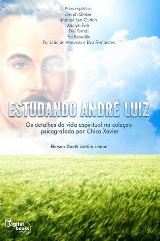 Estudando André Luiz: Os detalhes da vida espiritual na coleção psicografada por Chico Xavier Elerson Gaetti Jardim Junior