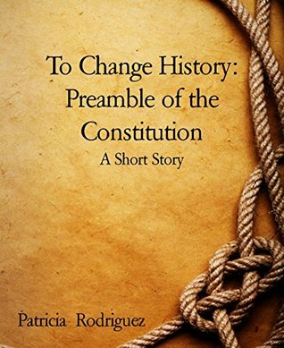 To Change History: Preamble of the Constitution: A Short Story Patricia Rodríguez