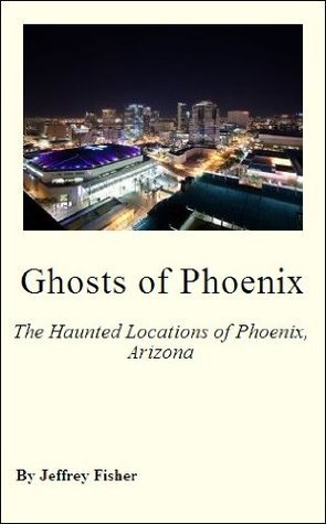 Ghosts of Phoenix: The Haunted Locations of Phoenix, Arizona  by  Jeffrey Fisher