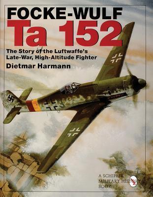Focke-Wulf Ta 152: The Story of the Luftwaffes Late-War, High-Altitude Fighter Dietmar Harmann