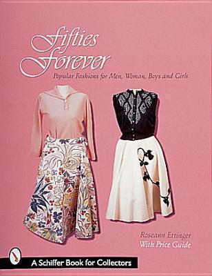 Fifties Forever!: Popular Fashions for Men, Women, Boys, and Girls Roseann Ettinger