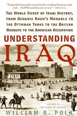 Understanding Iraq: The Whole Sweep of Iraqi History, from Genghis Khans Mongols to the Ottoman Turks to the British Mandate to the American Occupation  by  William R. Polk