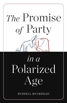 The Promise of Party in a Polarized Age  by  Russell Muirhead