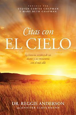 Citas Con El Cielo: La Historia Veridica de Un Doctor y Sus Encuentros Con El Mas Alla  by  Reggie Anderson