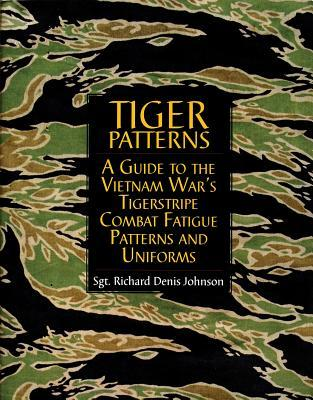 Tiger Patterns: A Guide to the Vietnam Wars Tigerstripe Combat Fatigue Patterns and Uniforms  by  Richard Denis Johnson