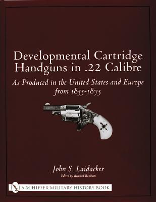 Developmental Cartridge Handguns in .22 Calibre as Produced in the United States and Europe from 1855-1875  by  John S. Laidacker