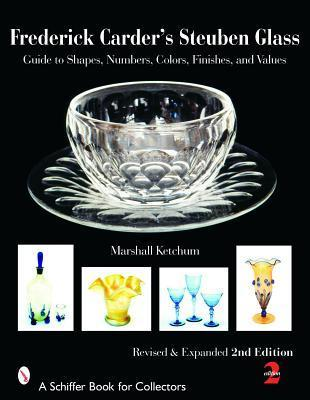 Frederick Carders Steuben Glass: Guide to Shapes, Numbers, Colors, Finishes, and Values Marshall Ketchum