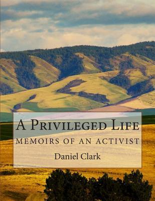 A Privileged Life: Memoirs of an Activist  by  Daniel N. Clark
