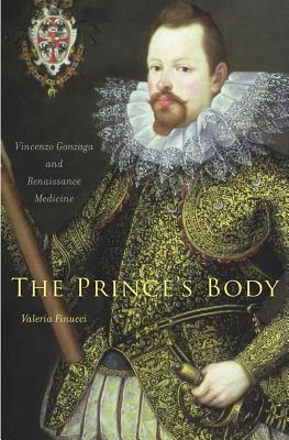 The Princes Body: Vincenzo Gonzaga and Renaissance Medicine Valeria Finucci
